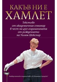 Какъв ни е Хамлет: текстове от академичен семинар в чест на 450-годишнината от рождението на Уилям Шекспир - unipress.bg
