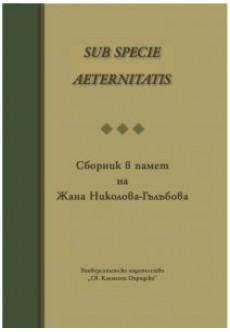SUB SPECIE AETERNITATIS. Сборник в памет на Жана Николова-Гълъбова - unipress.bg