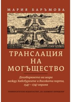 Транслация на могъщество. Договарянето на мира между Хабсбургите и Високата порта, 1547-1747 година - unipress.bg
